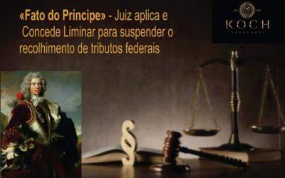 """""""Fato do Príncipe"""" – Juiz aplica e  Concede Liminar para suspender o recolhimento de tributos federais"""