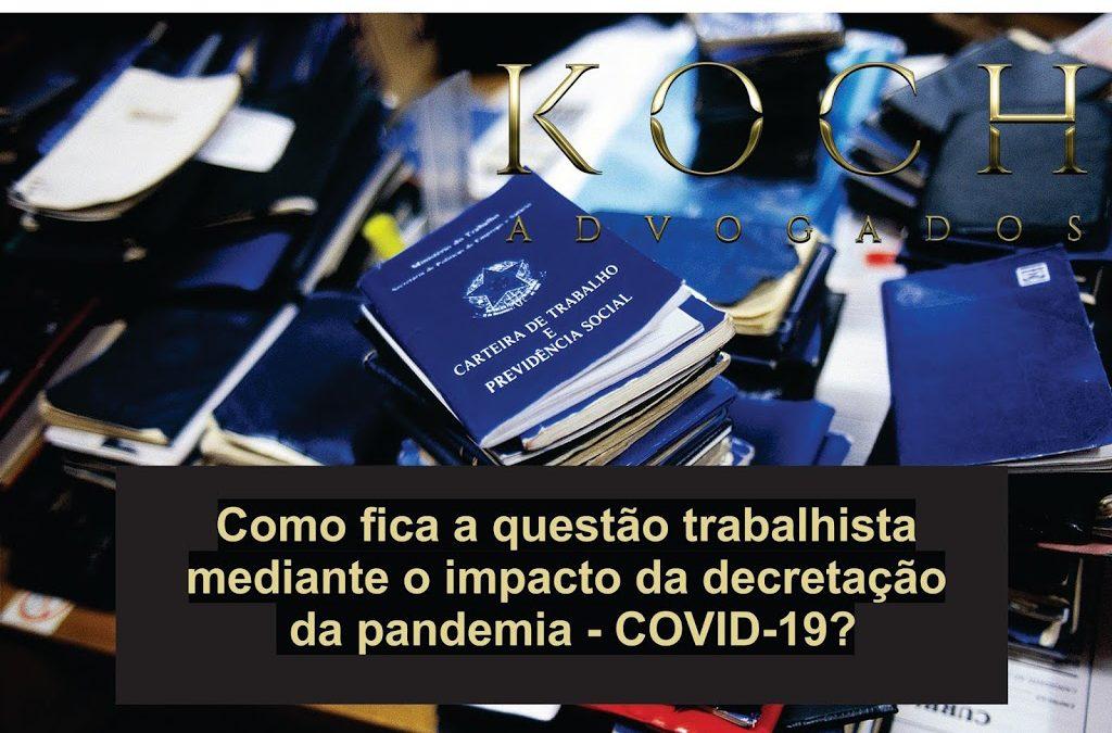 Como fica a questão trabalhista mediante o impacto da decretação  da pandemia – COVID-19?